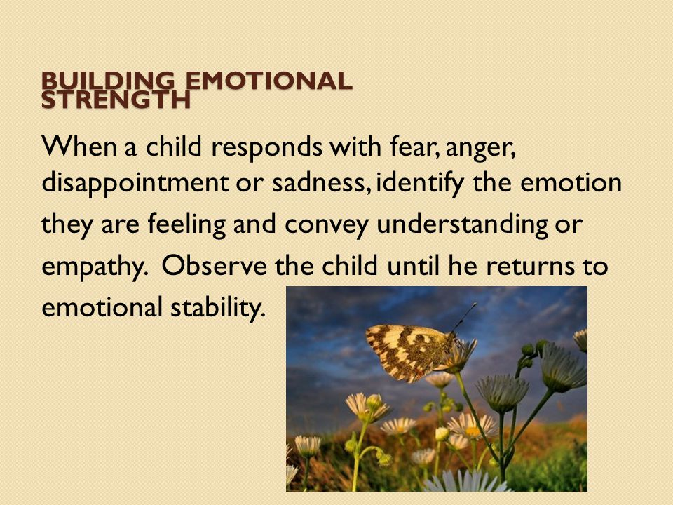 BUILDING EMOTIONAL STRENGTH When a child responds with fear, anger, disappointment or sadness, identify the emotion they are feeling and convey unders