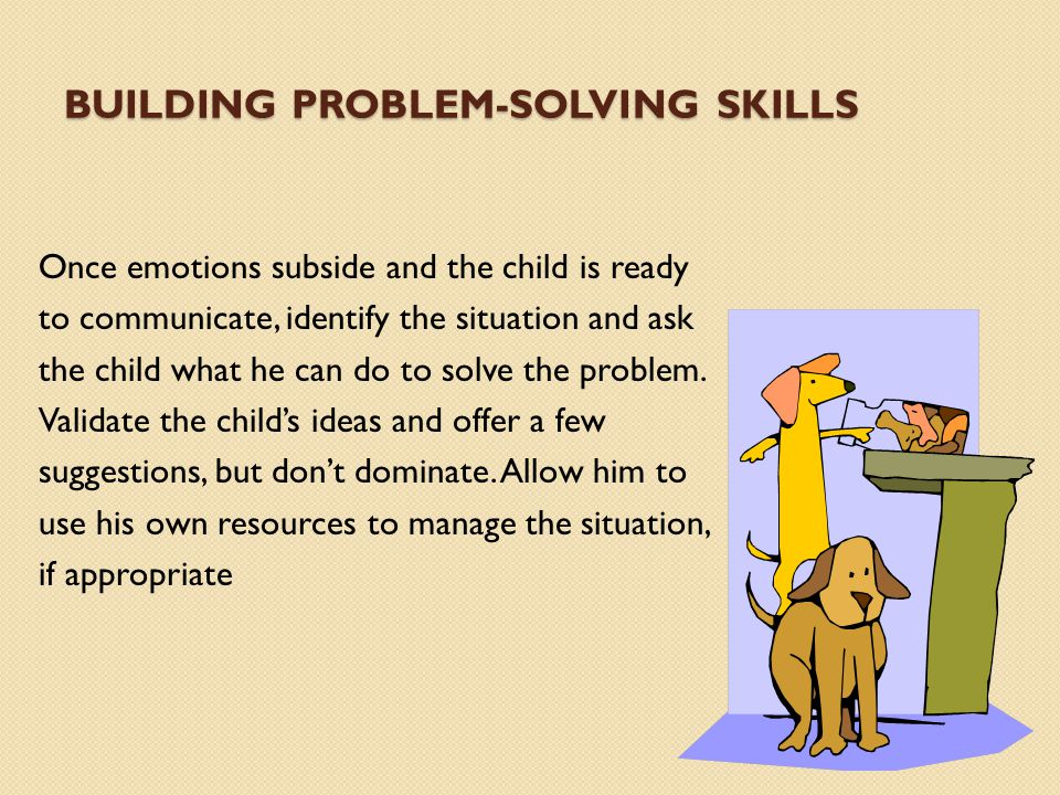 BUILDING PROBLEM-SOLVING SKILLS Once emotions subside and the child is ready to communicate, identify the situation and ask the child what he can do t