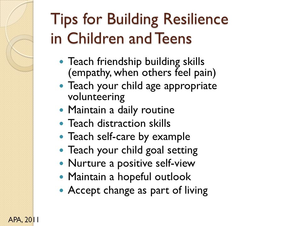 Tips for Building Resilience in Children and Teens Teach friendship building skills (empathy, when others feel pain) Teach your child age appropriate