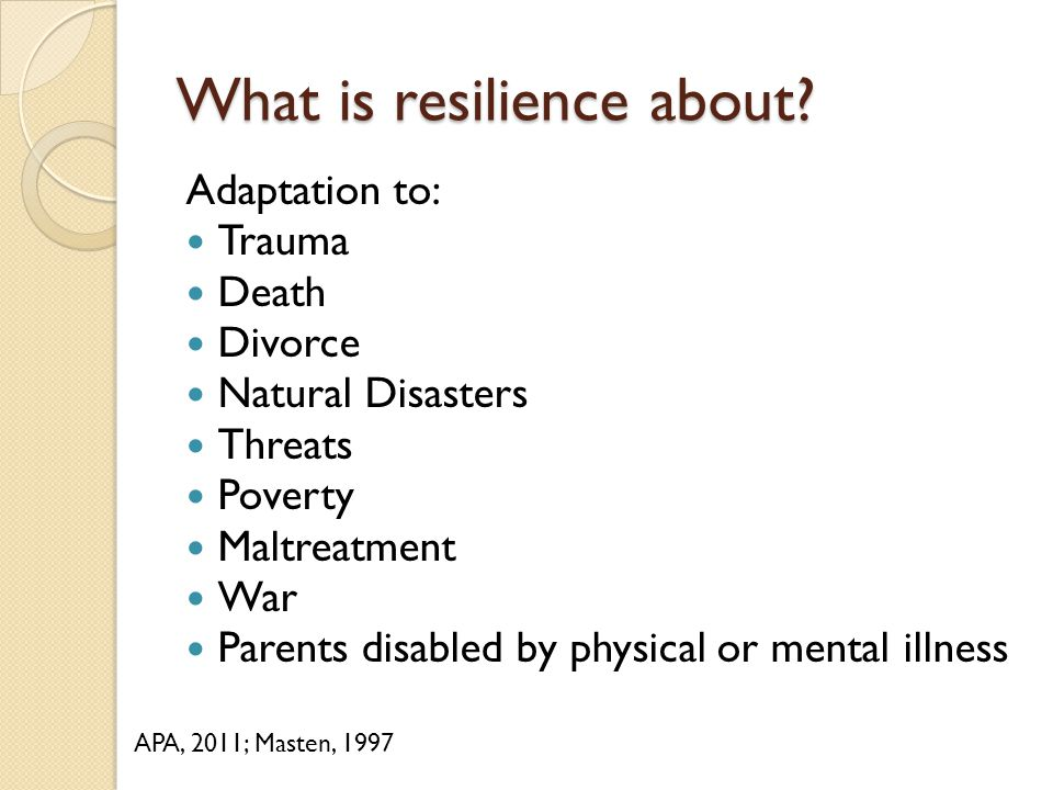 What is resilience about? Adaptation to: Trauma Death Divorce Natural Disasters Threats Poverty Maltreatment War Parents disabled by physical or menta