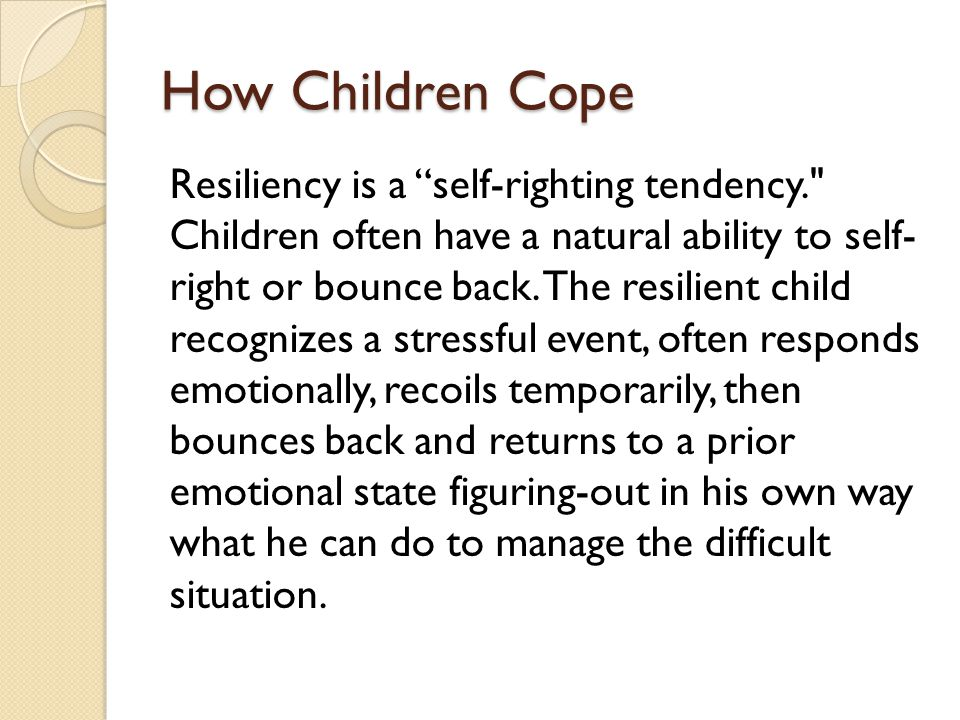 "How Children Cope Resiliency is a ""self-righting tendency."