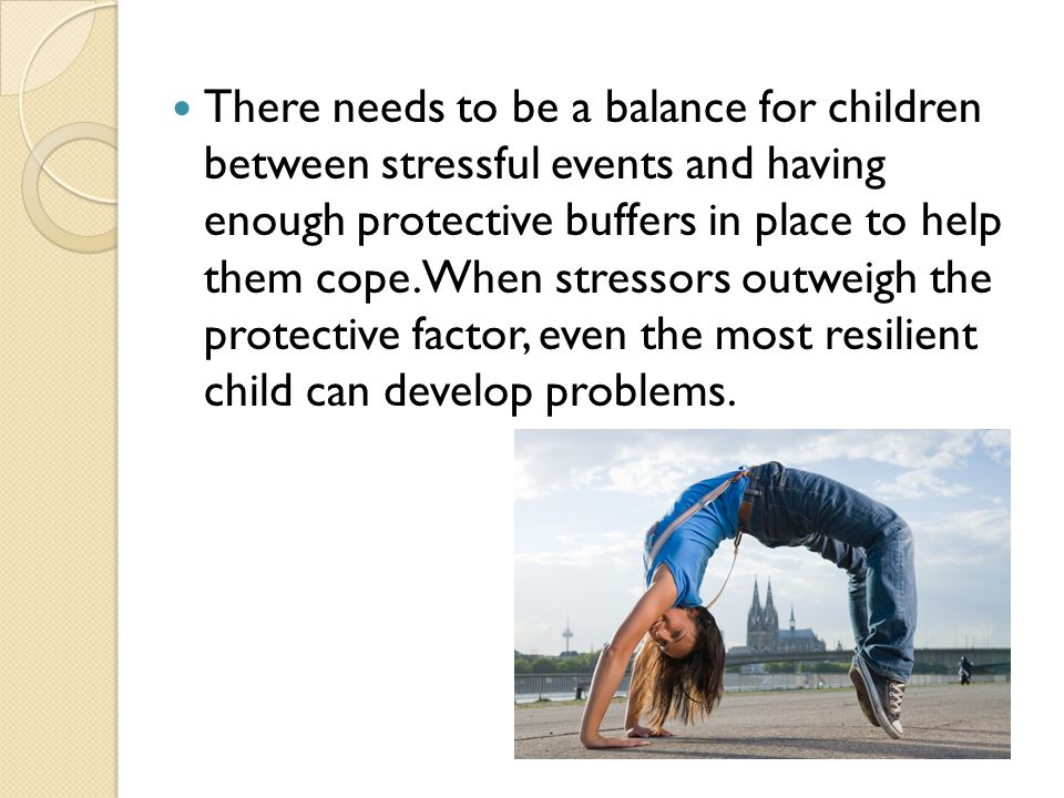 There needs to be a balance for children between stressful events and having enough protective buffers in place to help them cope. When stressors outw