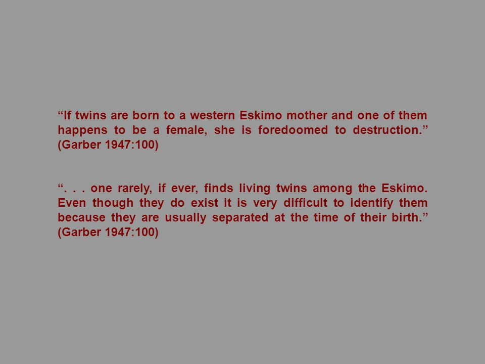 """""""If twins are born to a western Eskimo mother and one of them happens to be a female, she is foredoomed to destruction."""" (Garber 1947:100) """"... one ra"""