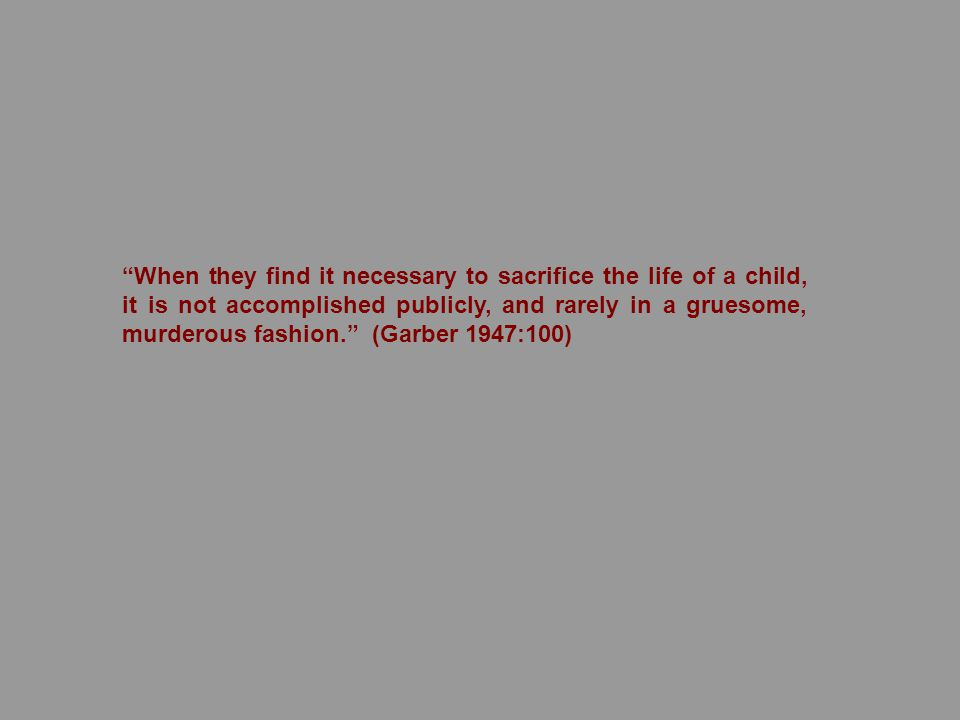 When they find it necessary to sacrifice the life of a child, it is not accomplished publicly, and rarely in a gruesome, murderous fashion. (Garber 1947:100)