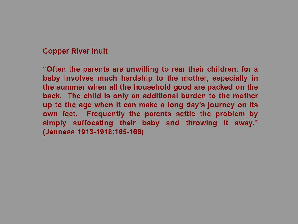 Copper River Inuit Often the parents are unwilling to rear their children, for a baby involves much hardship to the mother, especially in the summer when all the household good are packed on the back.