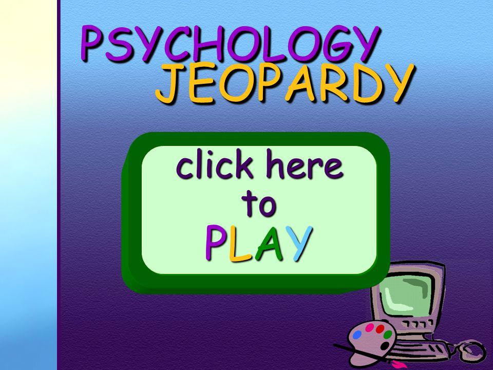 PSYCHOLOGYPSYCHOLOGY JEOPARDY JEOPARDY click here to PLAY