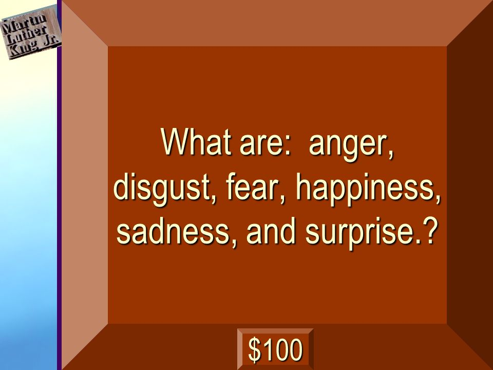 What are: anger, disgust, fear, happiness, sadness, and surprise.? $100