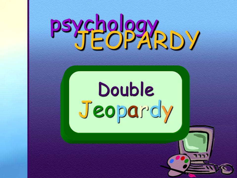 psychologypsychology JEOPARDY JEOPARDY Double Jeopardy