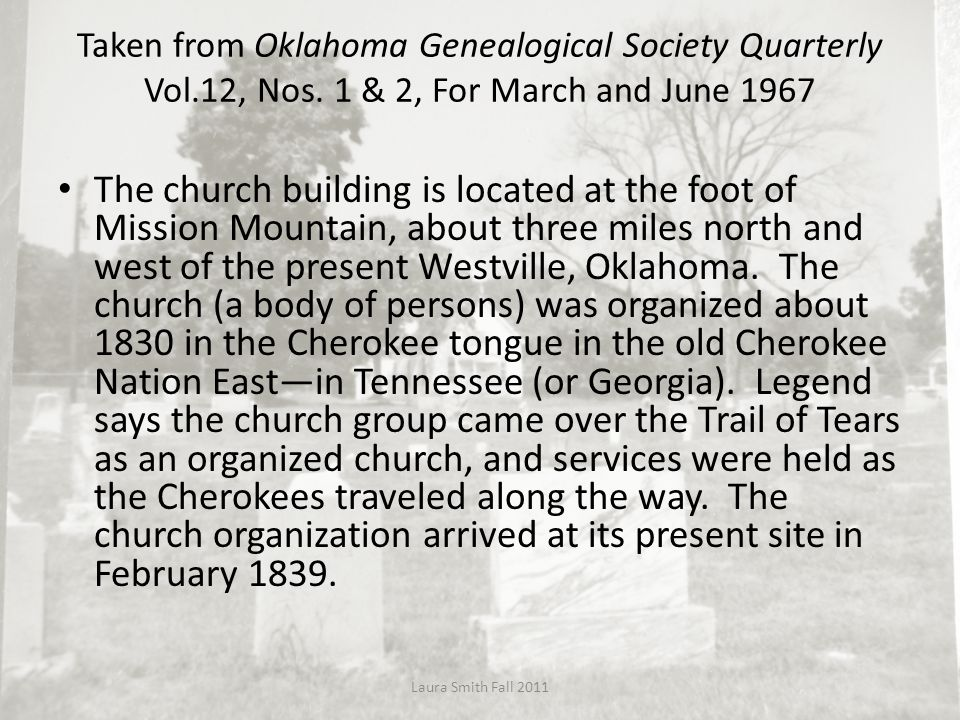 The church building is located at the foot of Mission Mountain, about three miles north and west of the present Westville, Oklahoma. The church (a bod