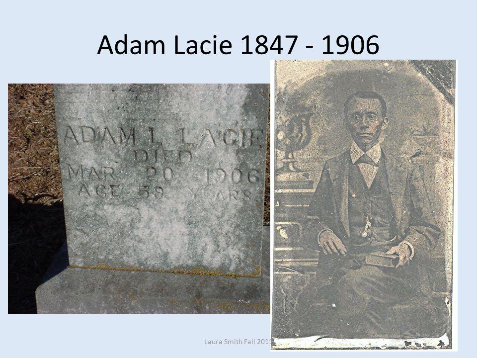 Adam Lacie 1847 - 1906 Laura Smith Fall 2011
