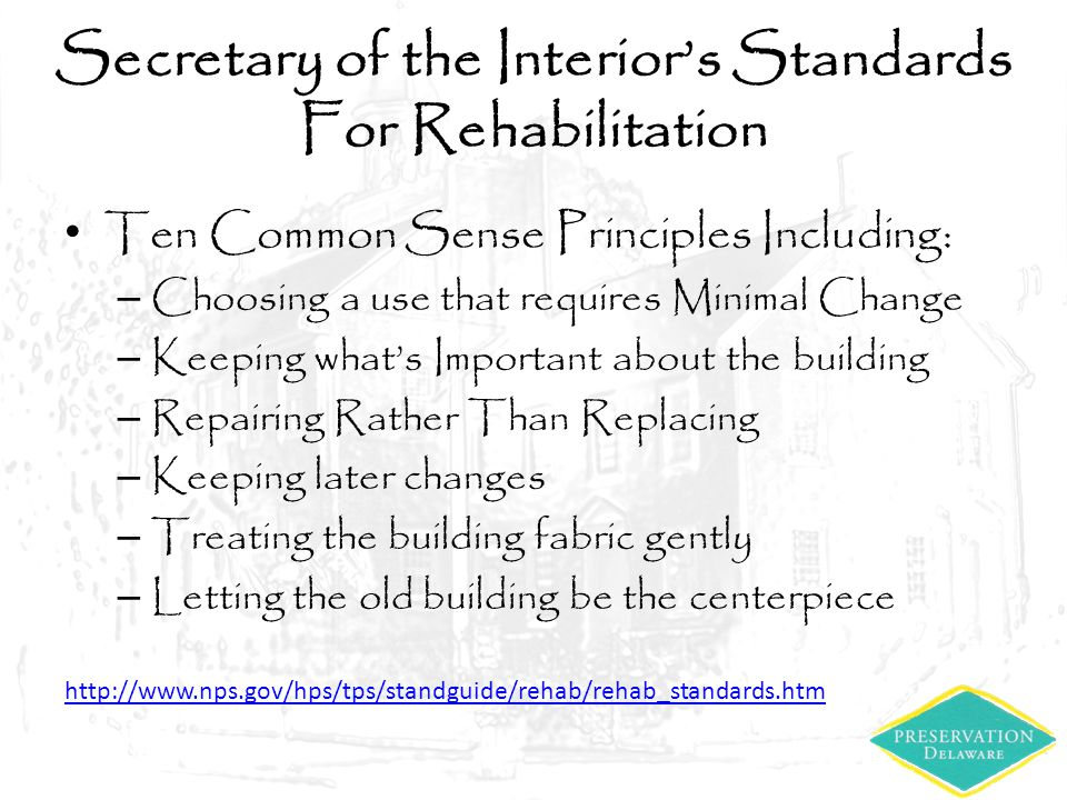 Secretary of the Interior's Standards For Rehabilitation Ten Common Sense Principles Including: – Choosing a use that requires Minimal Change – Keepin