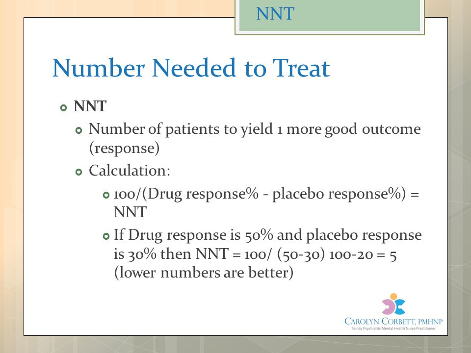 Number Needed to Treat  NNT  Number of patients to yield 1 more good outcome (response)  Calculation:  100/(Drug response% - placebo response%) =