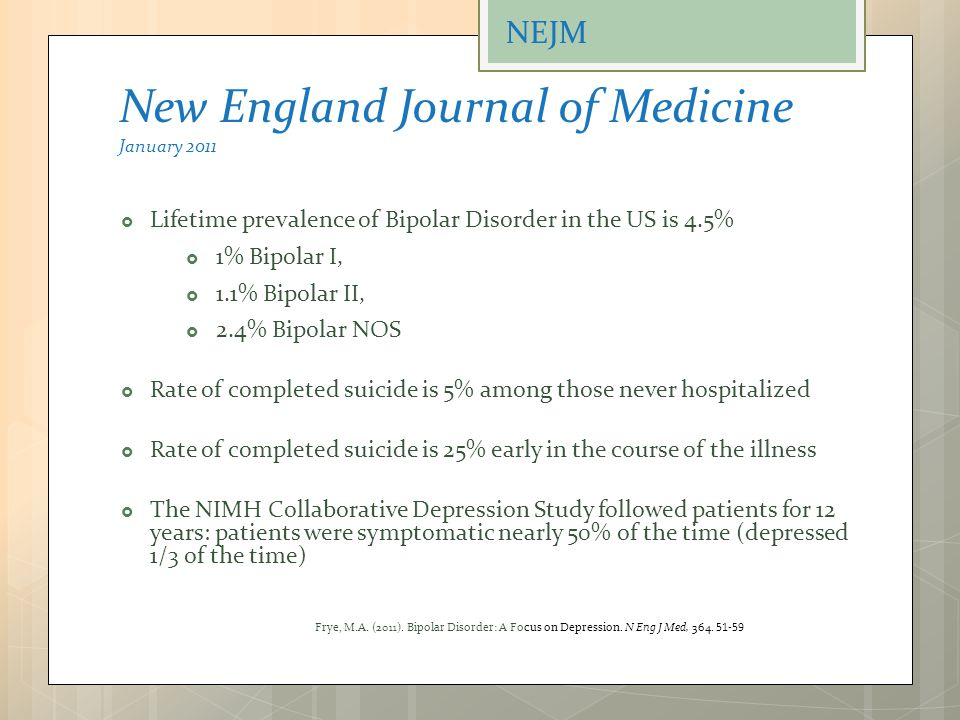New England Journal of Medicine January 2011  Lifetime prevalence of Bipolar Disorder in the US is 4.5%  1% Bipolar I,  1.1% Bipolar II,  2.4% Bip