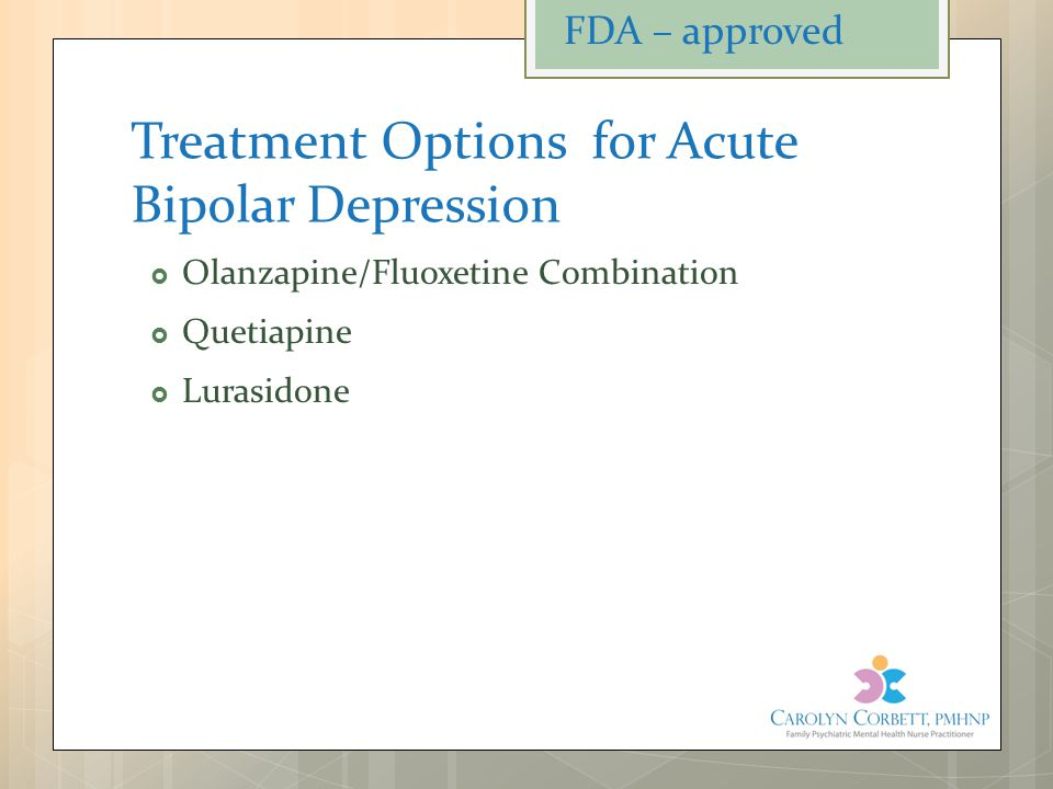 Treatment Options for Acute Bipolar Depression  Olanzapine/Fluoxetine Combination  Quetiapine  Lurasidone FDA – approved