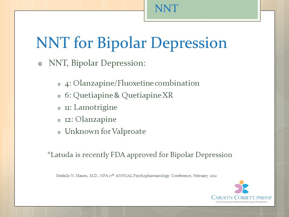 NNT for Bipolar Depression  NNT, Bipolar Depression:  4: Olanzapine/Fluoxetine combination  6: Quetiapine & Quetiapine XR  11: Lamotrigine  12: Olanzapine  Unknown for Valproate *Latuda is recently FDA approved for Bipolar Depression Meekile N.