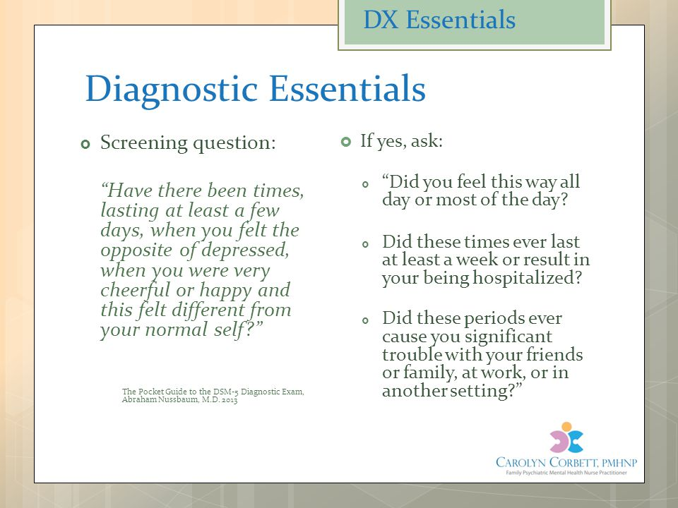 "Diagnostic Essentials  Screening question: ""Have there been times, lasting at least a few days, when you felt the opposite of depressed, when you wer"