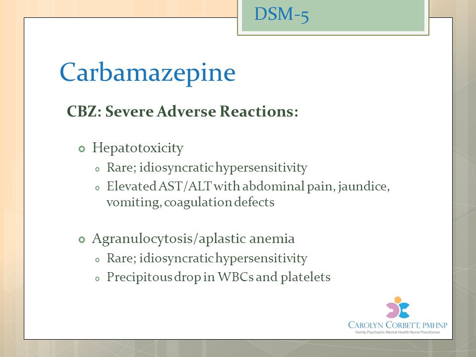 Carbamazepine CBZ: Severe Adverse Reactions:  Hepatotoxicity  Rare; idiosyncratic hypersensitivity  Elevated AST/ALT with abdominal pain, jaundice,