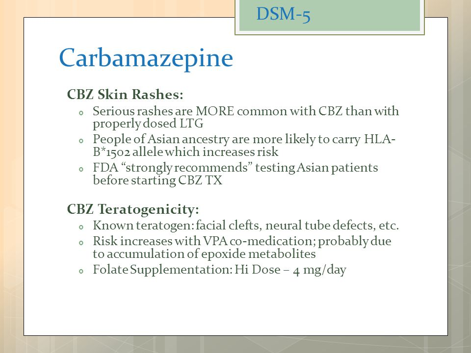 Carbamazepine CBZ Skin Rashes:  Serious rashes are MORE common with CBZ than with properly dosed LTG  People of Asian ancestry are more likely to ca