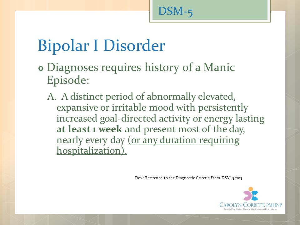 Bipolar I Disorder  Diagnoses requires history of a Manic Episode: A. A distinct period of abnormally elevated, expansive or irritable mood with pers