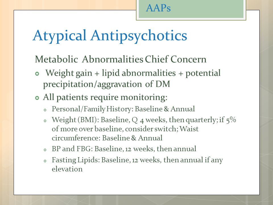 Atypical Antipsychotics Metabolic Abnormalities Chief Concern  Weight gain + lipid abnormalities + potential precipitation/aggravation of DM  All pa