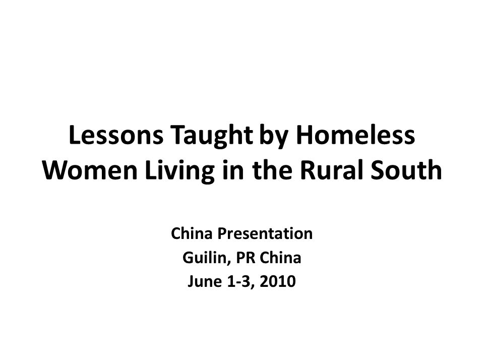 Lessons Taught by Homeless Women Living in the Rural South China Presentation Guilin, PR China June 1-3, 2010