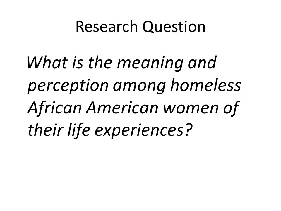 Research Question What is the meaning and perception among homeless African American women of their life experiences