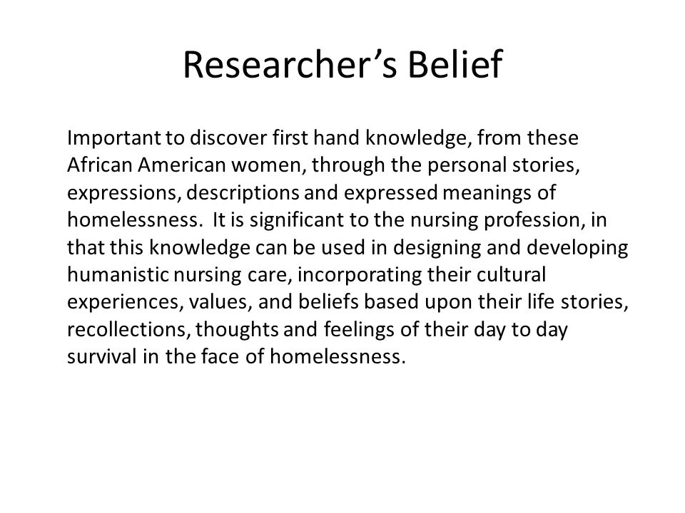 Researcher's Belief Important to discover first hand knowledge, from these African American women, through the personal stories, expressions, descriptions and expressed meanings of homelessness.