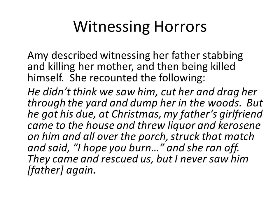Witnessing Horrors Amy described witnessing her father stabbing and killing her mother, and then being killed himself.