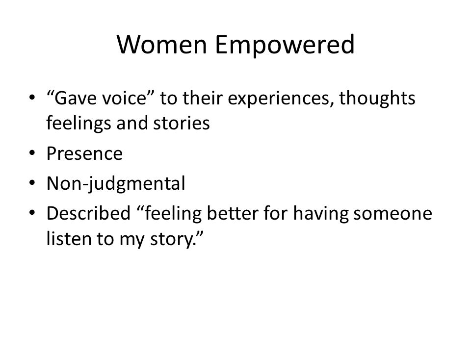 Women Empowered Gave voice to their experiences, thoughts feelings and stories Presence Non-judgmental Described feeling better for having someone listen to my story.