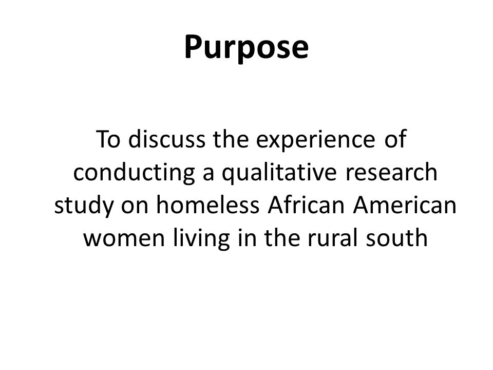 Purpose To discuss the experience of conducting a qualitative research study on homeless African American women living in the rural south