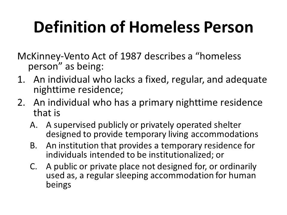 Definition of Homeless Person McKinney-Vento Act of 1987 describes a homeless person as being: 1.An individual who lacks a fixed, regular, and adequate nighttime residence; 2.An individual who has a primary nighttime residence that is A.A supervised publicly or privately operated shelter designed to provide temporary living accommodations B.An institution that provides a temporary residence for individuals intended to be institutionalized; or C.A public or private place not designed for, or ordinarily used as, a regular sleeping accommodation for human beings