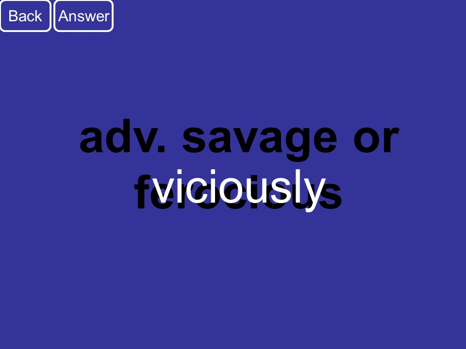 D2 Back adv. savage or ferocious Answer viciously