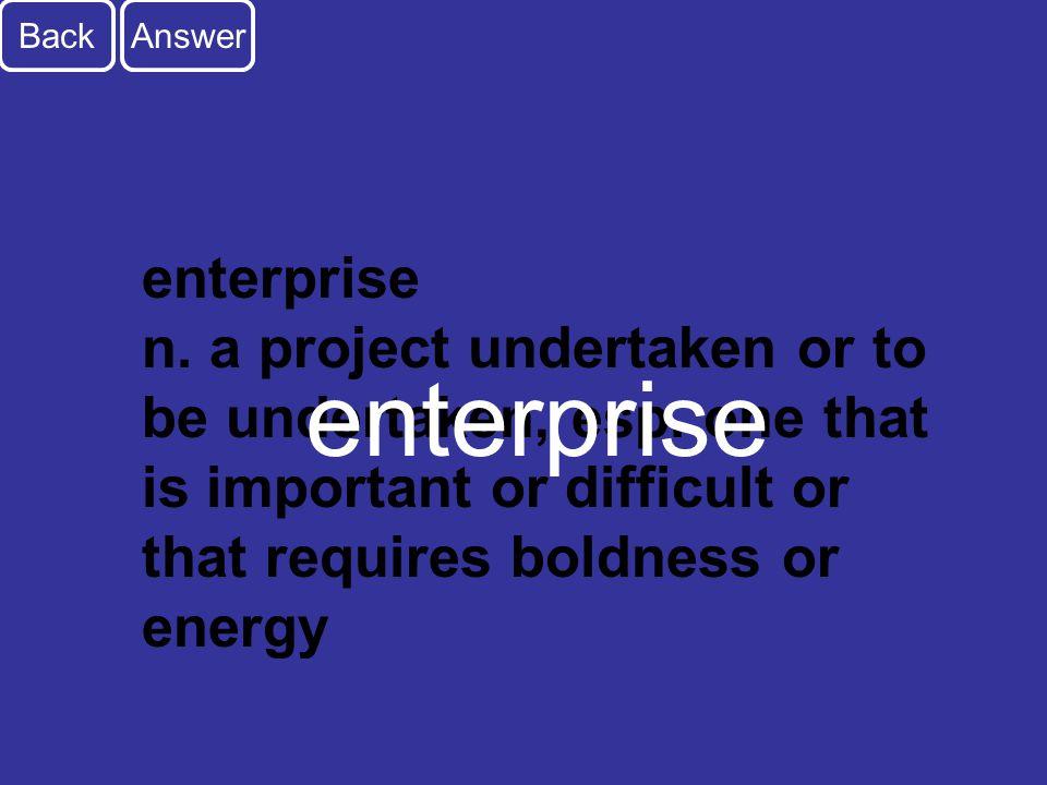 A3 Back enterprise n. a project undertaken or to be undertaken, esp.