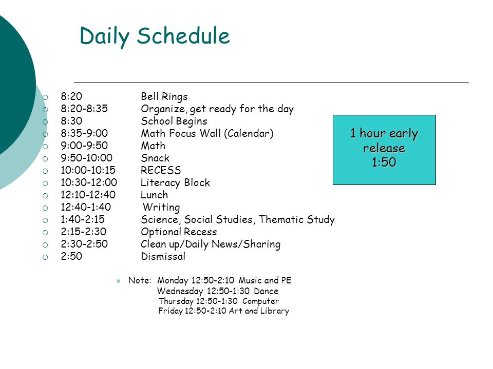 Daily Schedule  8:20 Bell Rings  8:20-8:35 Organize, get ready for the day  8:30 School Begins  8:35-9:00 Math Focus Wall (Calendar)  9:00-9:50Math  9:50-10:00 Snack  10:00-10:15 RECESS  10:30-12:00 Literacy Block  12:10-12:40 Lunch  12:40-1:40 Writing  1:40-2:15 Science, Social Studies, Thematic Study  2:15-2:30 Optional Recess  2:30-2:50 Clean up/Daily News/Sharing  2:50 Dismissal Note: Monday 12:50-2:10 Music and PE Wednesday 12:50-1:30 Dance Thursday 12:50-1:30 Computer Friday 12:50-2:10 Art and Library 1 hour early release 1:50