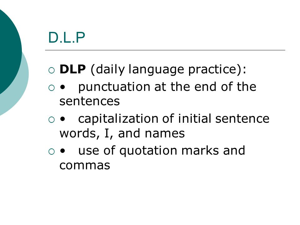 D.L.P  DLP (daily language practice): punctuation at the end of the sentences capitalization of initial sentence words, I, and names use of quotation marks and commas