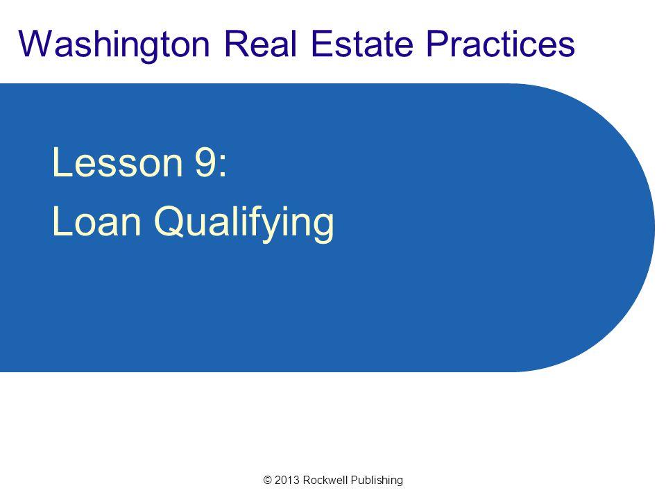 © 2013 Rockwell Publishing Washington Real Estate Practices Lesson 9: Loan Qualifying