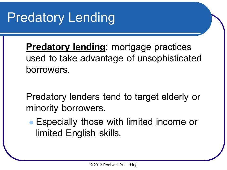 Predatory Lending Predatory lending: mortgage practices used to take advantage of unsophisticated borrowers. Predatory lenders tend to target elderly