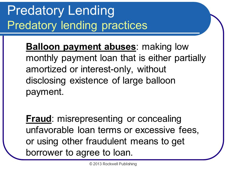 © 2013 Rockwell Publishing Predatory Lending Predatory lending practices Balloon payment abuses: making low monthly payment loan that is either partia
