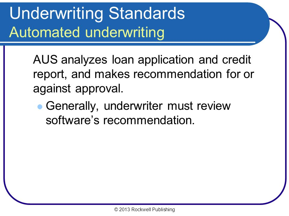 © 2013 Rockwell Publishing Underwriting Standards Automated underwriting AUS analyzes loan application and credit report, and makes recommendation for