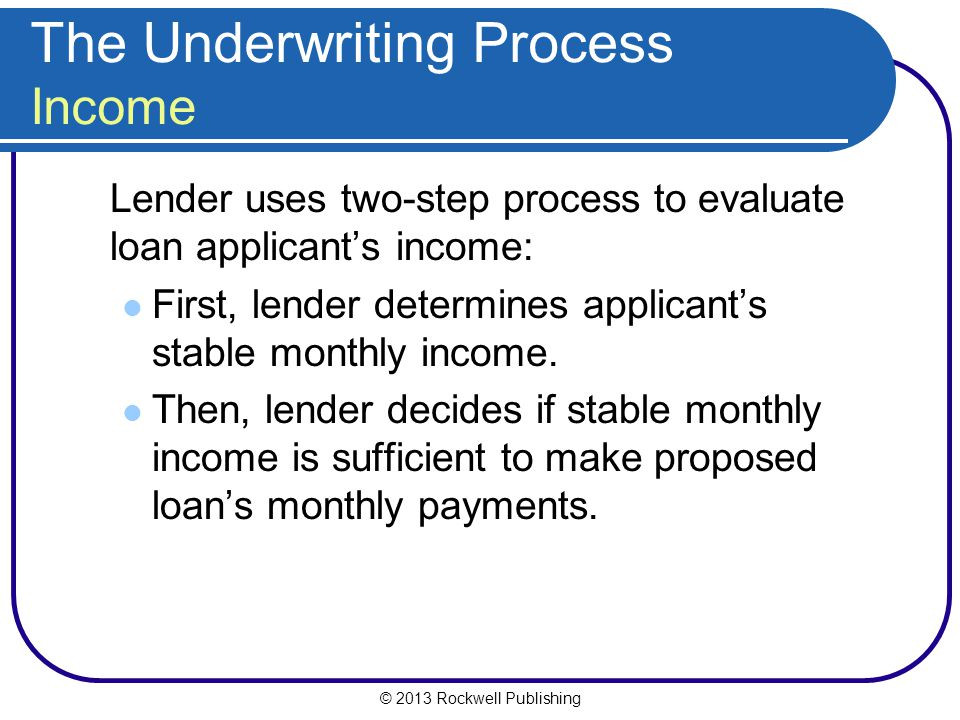 © 2013 Rockwell Publishing The Underwriting Process Income Lender uses two-step process to evaluate loan applicant's income: First, lender determines