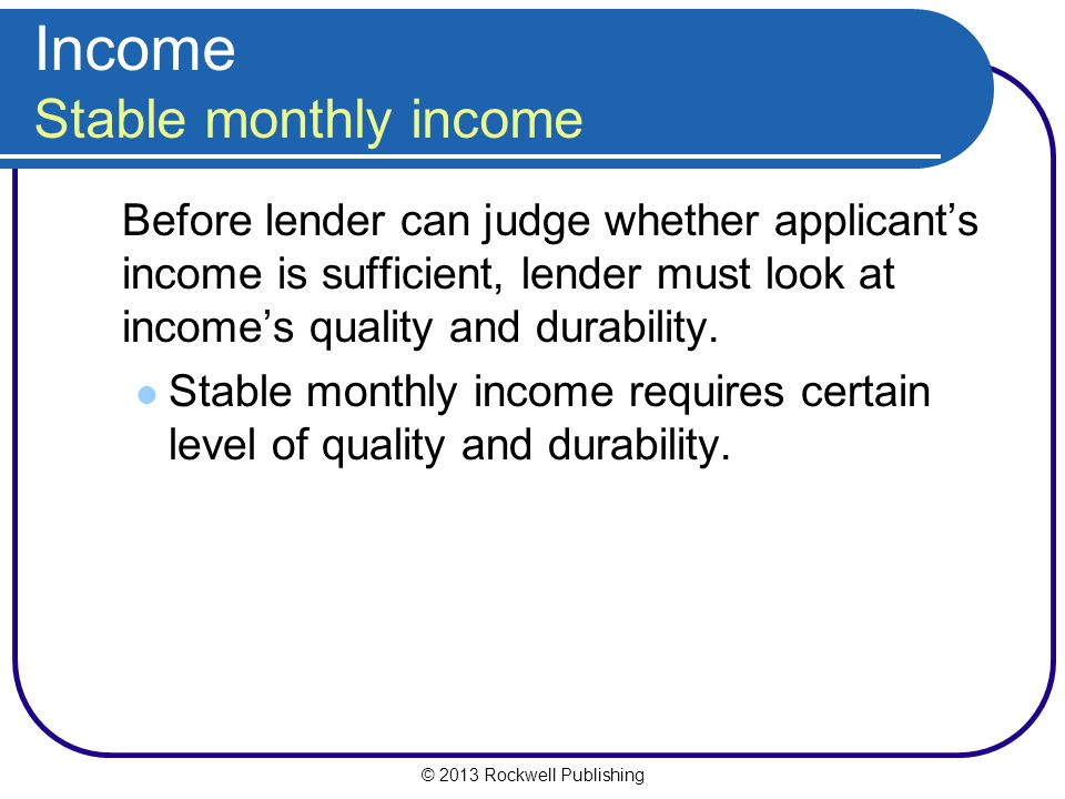 © 2013 Rockwell Publishing Income Stable monthly income Before lender can judge whether applicant's income is sufficient, lender must look at income's