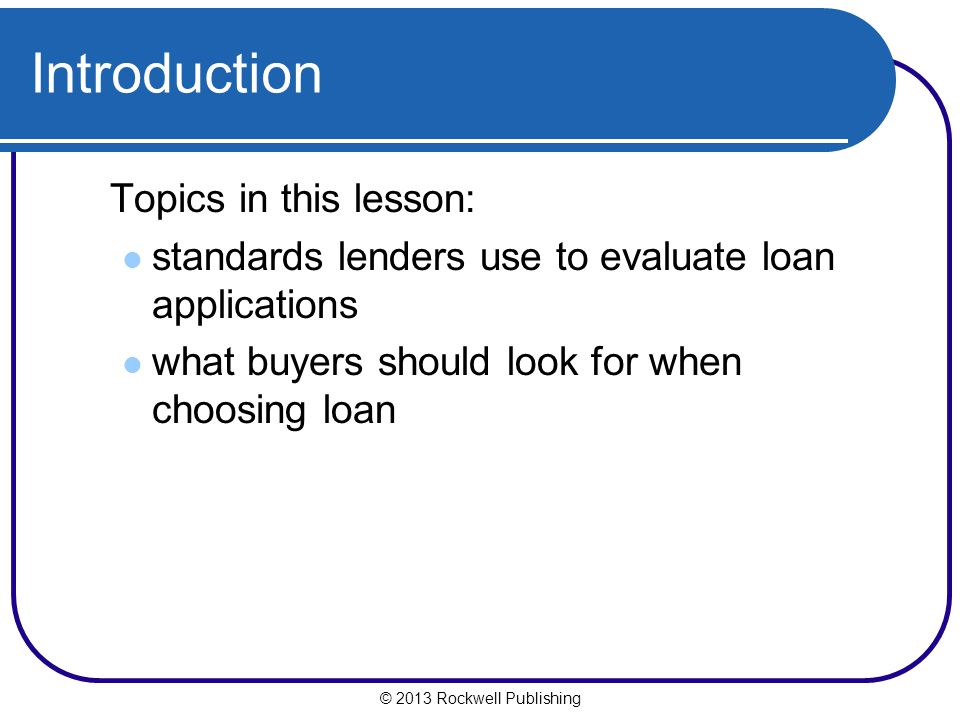 © 2013 Rockwell Publishing Introduction Topics in this lesson: standards lenders use to evaluate loan applications what buyers should look for when ch