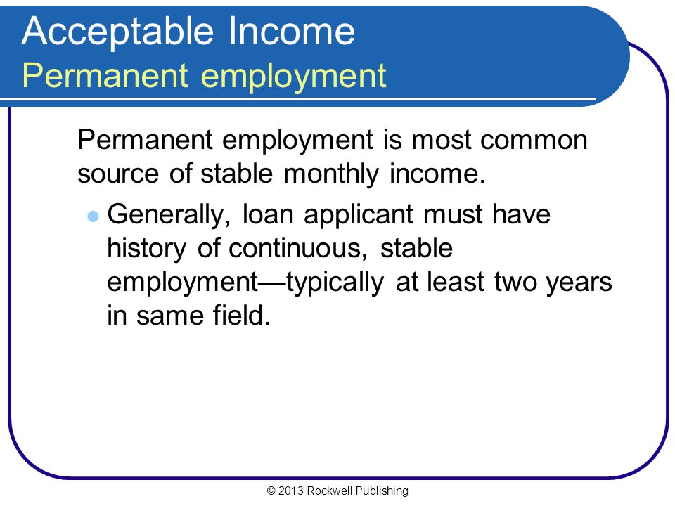 © 2013 Rockwell Publishing Acceptable Income Permanent employment Permanent employment is most common source of stable monthly income. Generally, loan
