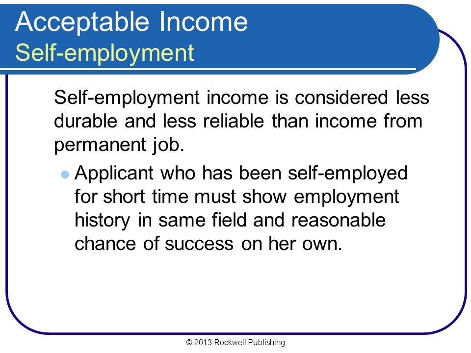 © 2013 Rockwell Publishing Acceptable Income Self-employment Self-employment income is considered less durable and less reliable than income from perm