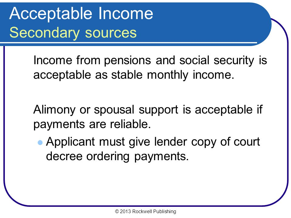 © 2013 Rockwell Publishing Acceptable Income Secondary sources Income from pensions and social security is acceptable as stable monthly income. Alimon