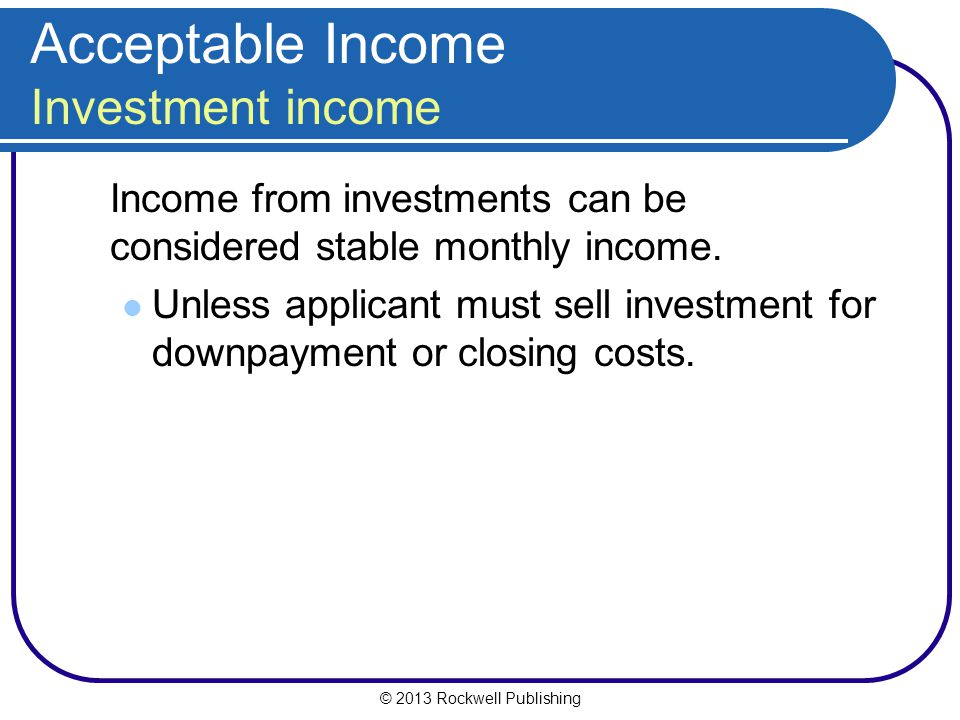 © 2013 Rockwell Publishing Acceptable Income Investment income Income from investments can be considered stable monthly income. Unless applicant must