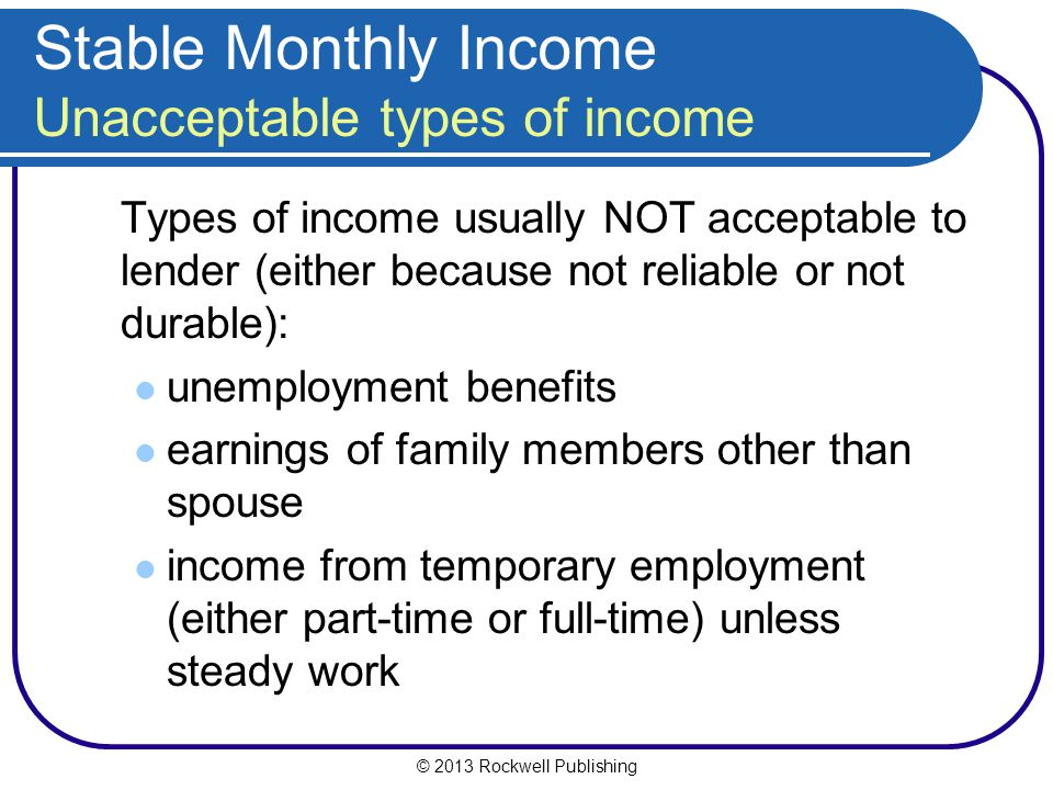 © 2013 Rockwell Publishing Stable Monthly Income Unacceptable types of income Types of income usually NOT acceptable to lender (either because not rel