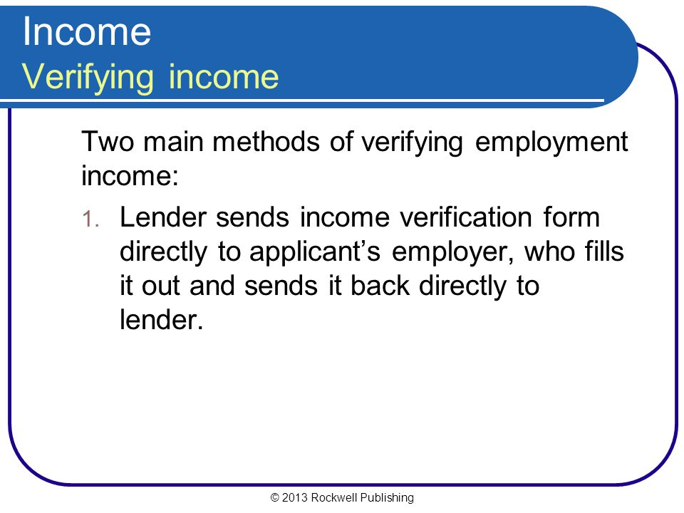 Income Verifying income Two main methods of verifying employment income: 1. Lender sends income verification form directly to applicant's employer, wh