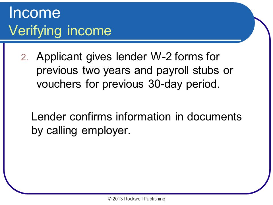 © 2013 Rockwell Publishing Income Verifying income 2. Applicant gives lender W-2 forms for previous two years and payroll stubs or vouchers for previo