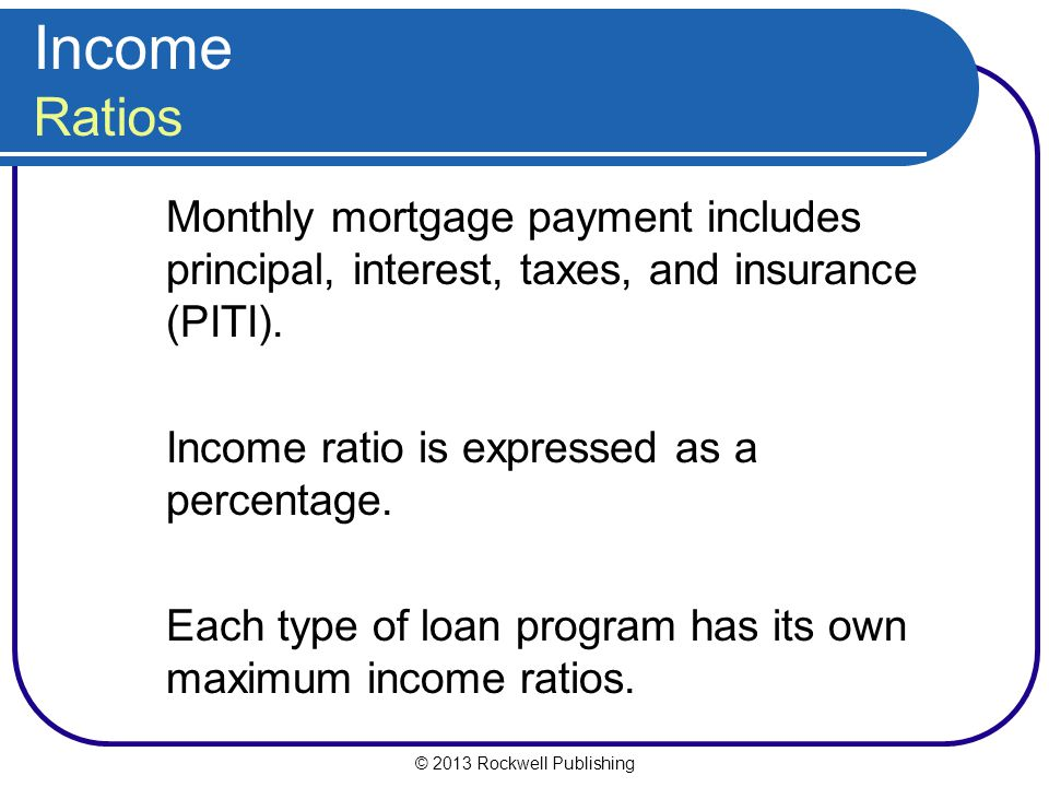 © 2013 Rockwell Publishing Income Ratios Monthly mortgage payment includes principal, interest, taxes, and insurance (PITI). Income ratio is expressed
